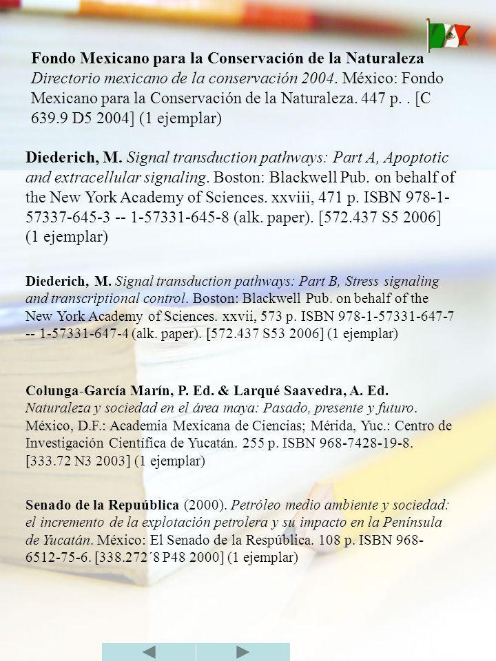 Fondo Mexicano para la Conservación de la Naturaleza Directorio mexicano de la conservación 2004. México: Fondo Mexicano para la Conservación de la Naturaleza. 447 p. . [C 639.9 D5 2004] (1 ejemplar)